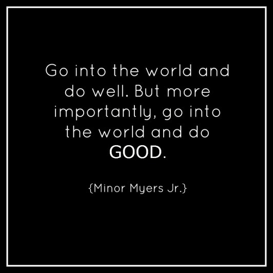 Go into the world and do well. but more importantly go into the world and do good.